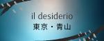 il desiderio – 東京・青山 / PASSAGE AOYAMA ~熱い想い~ 「イル デジデリオ」